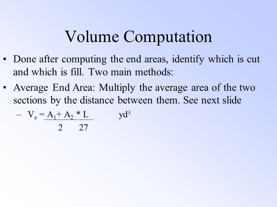 Volume Computation Done after computing the end areas, identify which is cut and which is fill. Two main methods: