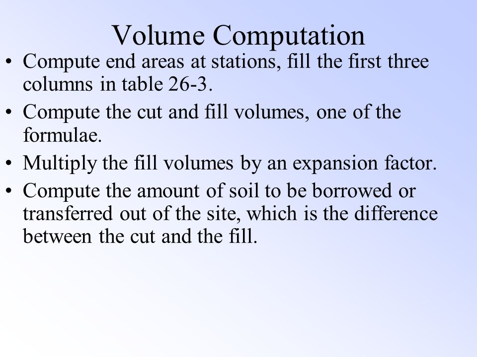 Volume Computation Compute end areas at stations, fill the first three columns in table 26-3. Compute the cut and fill volumes, one of the formulae.