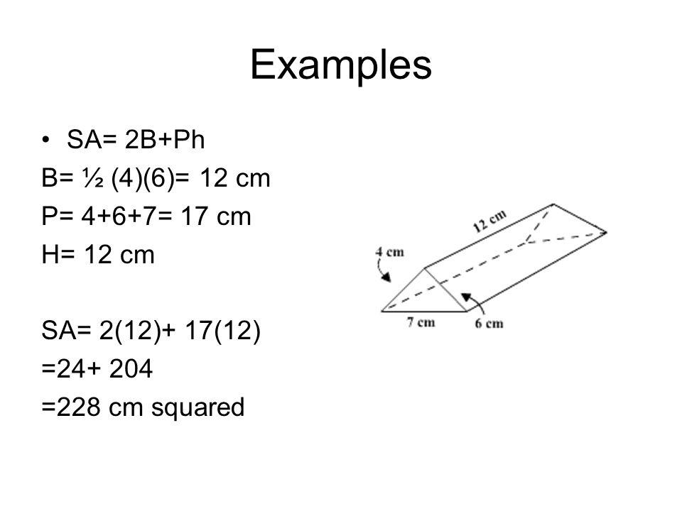 Examples SA= 2B+Ph B= ½ (4)(6)= 12 cm P= 4+6+7= 17 cm H= 12 cm