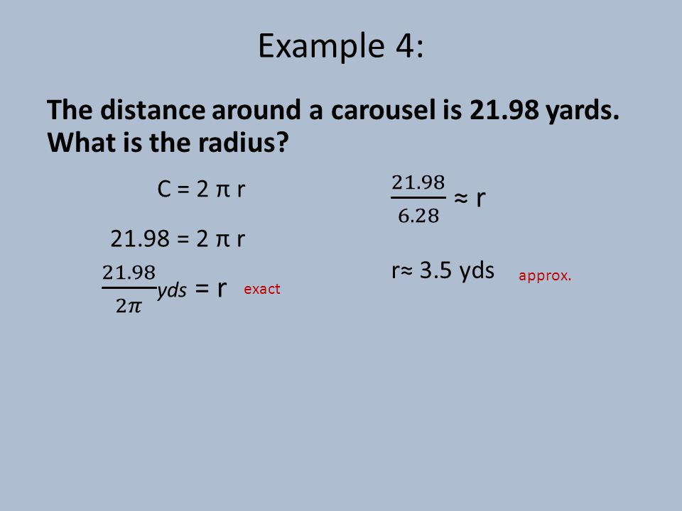 Example 4: The distance around a carousel is 21.98 yards. What is the radius C = 2 π r. 21.98 6.28 ≈ r.
