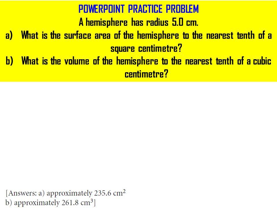POWERPOINT PRACTICE PROBLEM A hemisphere has radius 5.0 cm.