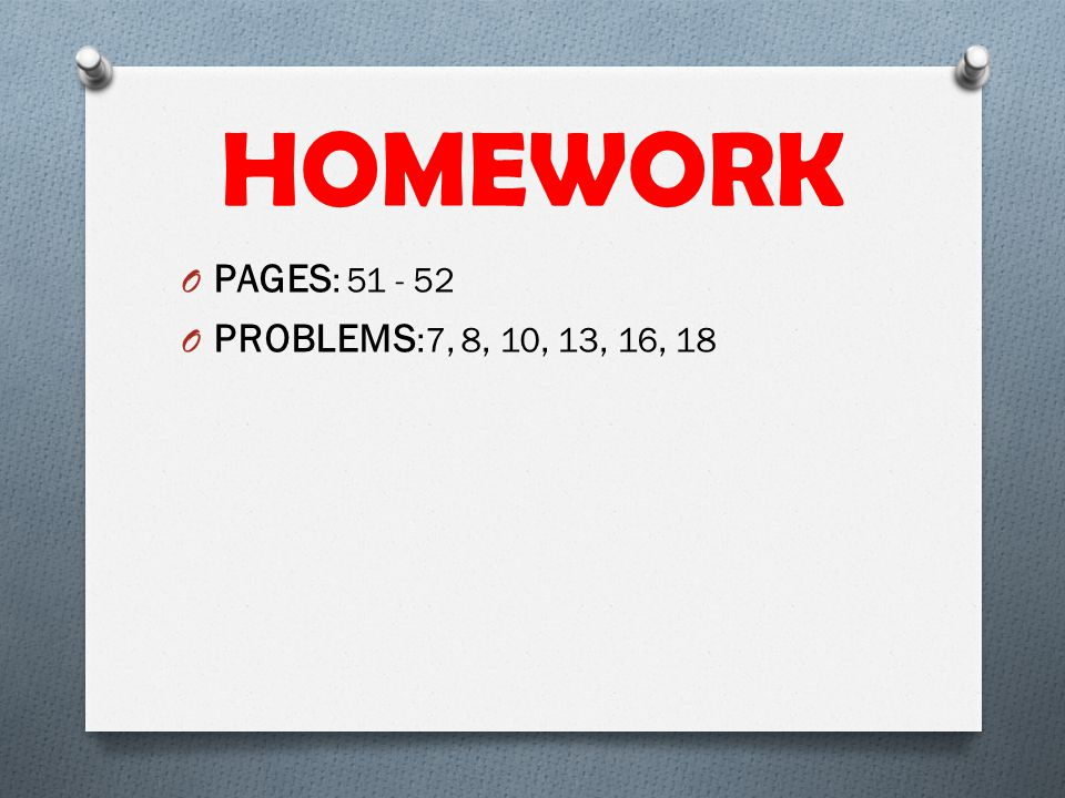 HOMEWORK PAGES: 51 - 52 PROBLEMS:7, 8, 10, 13, 16, 18