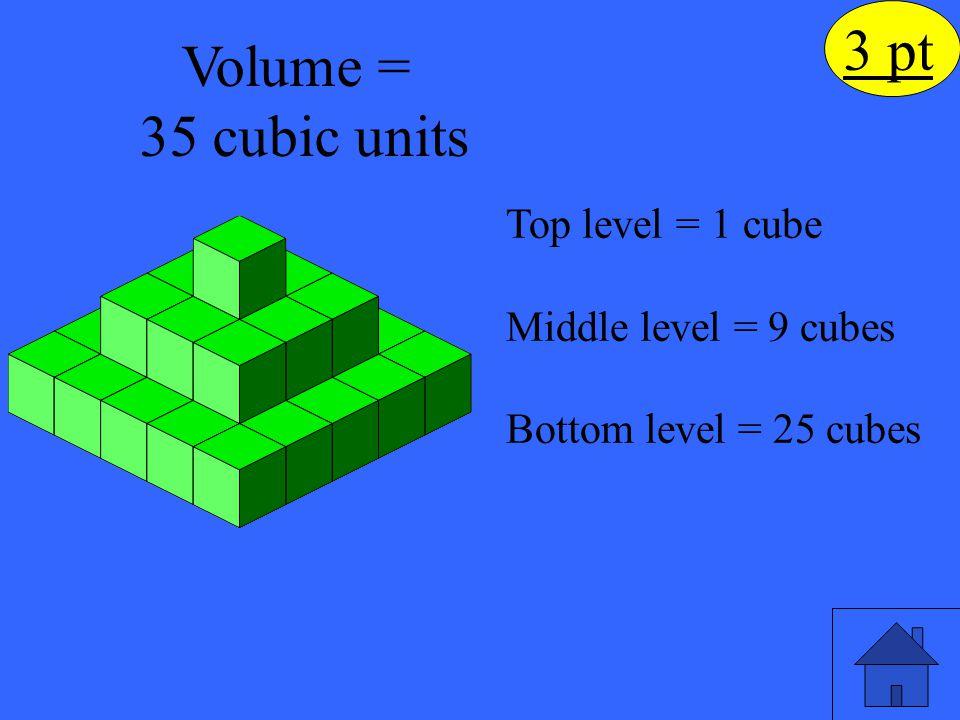 3 pt Volume = 35 cubic units Top level = 1 cube Middle level = 9 cubes