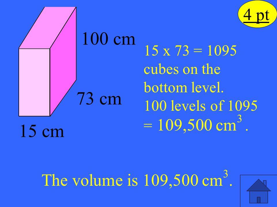 100 cm 73 cm 15 cm 4 pt The volume is 109,500 cm3.