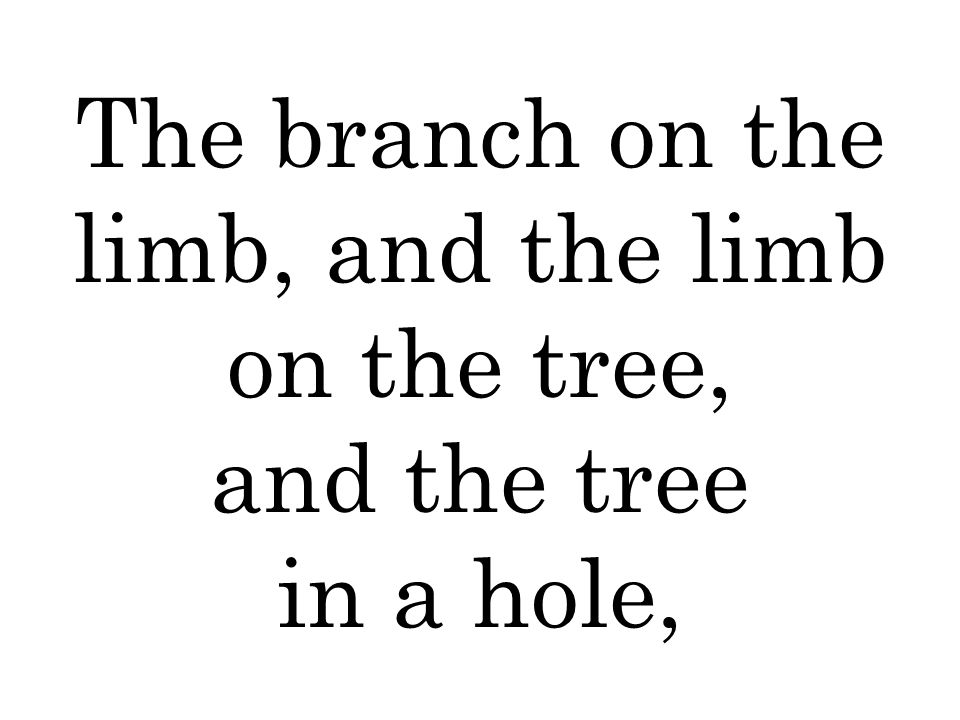 The branch on the limb, and the limb on the tree, and the tree in a hole,