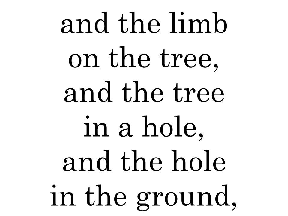 and the limb on the tree, and the tree in a hole, and the hole in the ground,