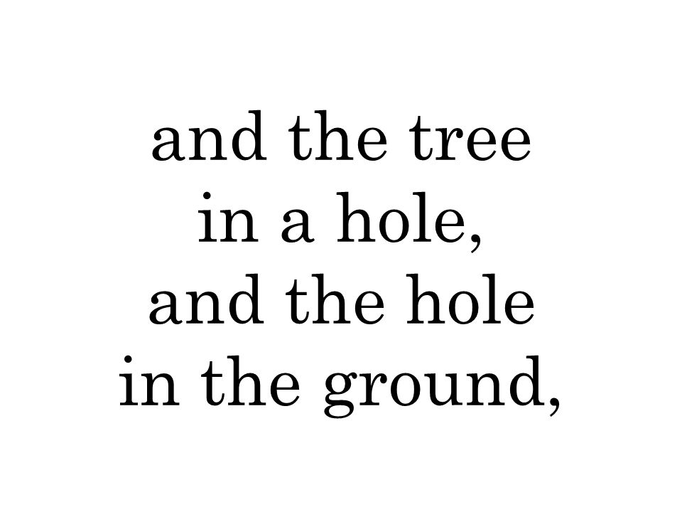 and the tree in a hole, and the hole in the ground,
