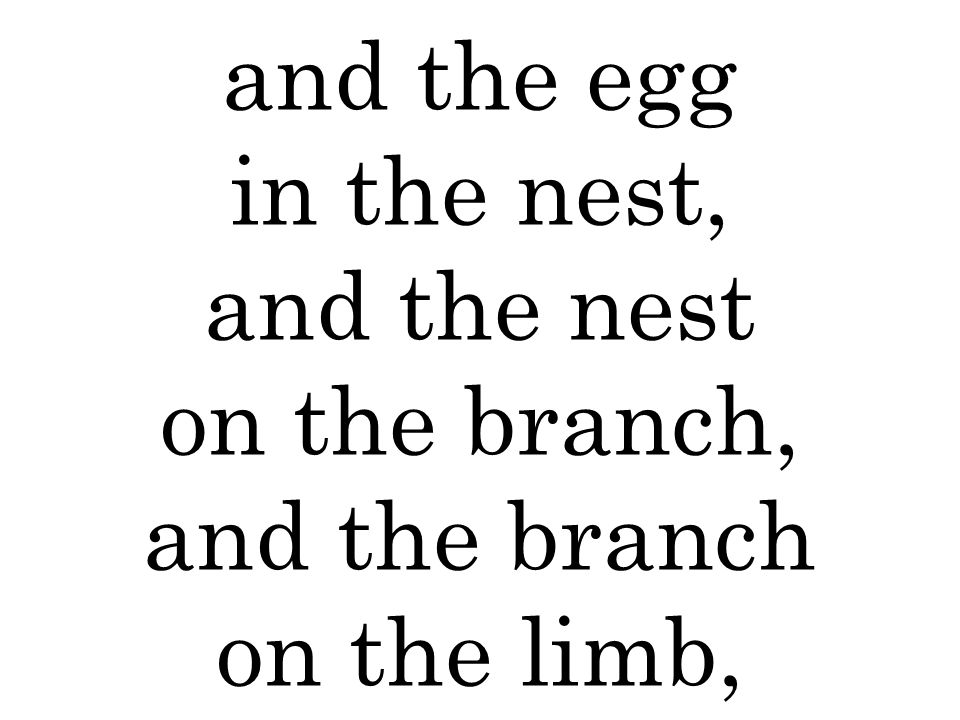 and the egg in the nest, and the nest on the branch, and the branch on the limb,