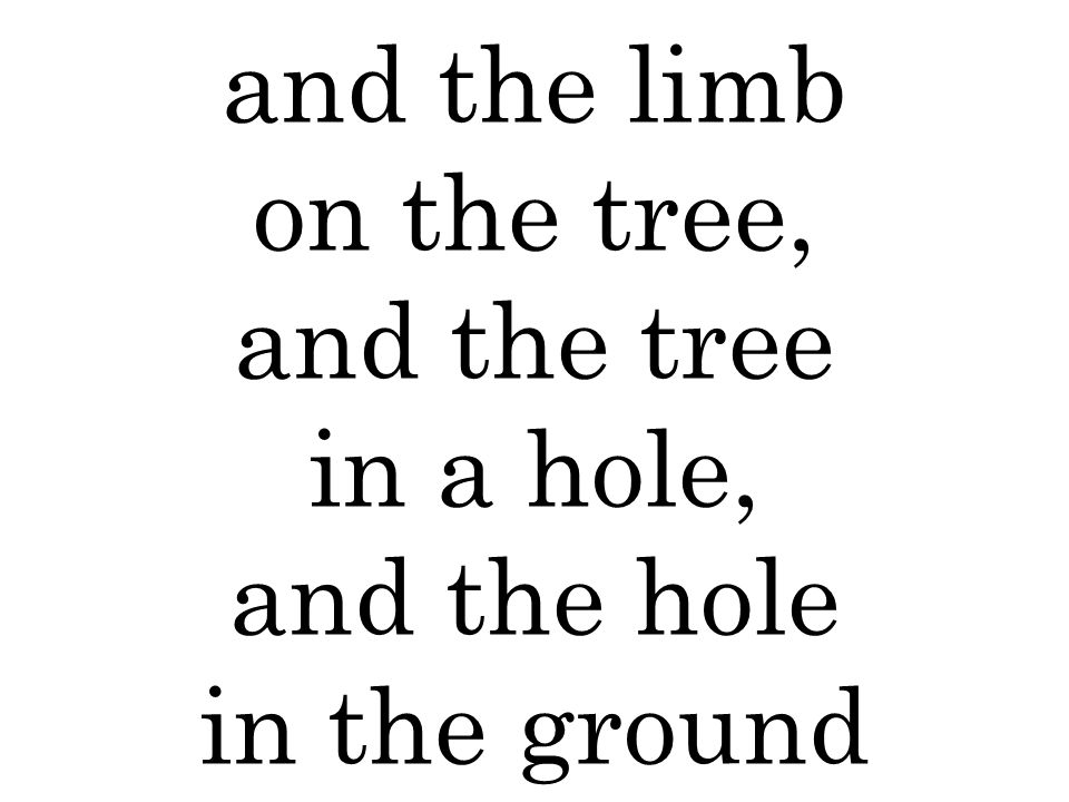 and the limb on the tree, and the tree in a hole, and the hole in the ground