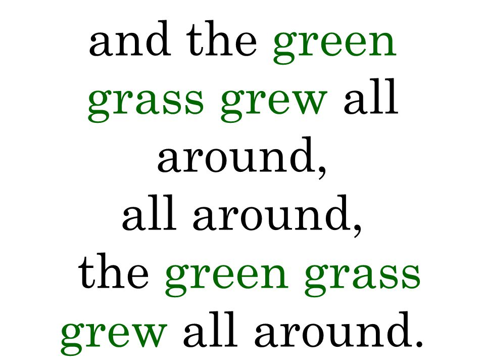 and the green grass grew all around, all around, the green grass grew all around.