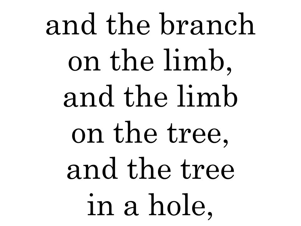 and the branch on the limb, and the limb on the tree, and the tree in a hole,