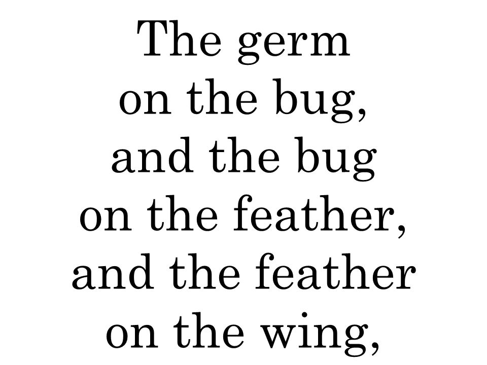 The germ on the bug, and the bug on the feather, and the feather on the wing,