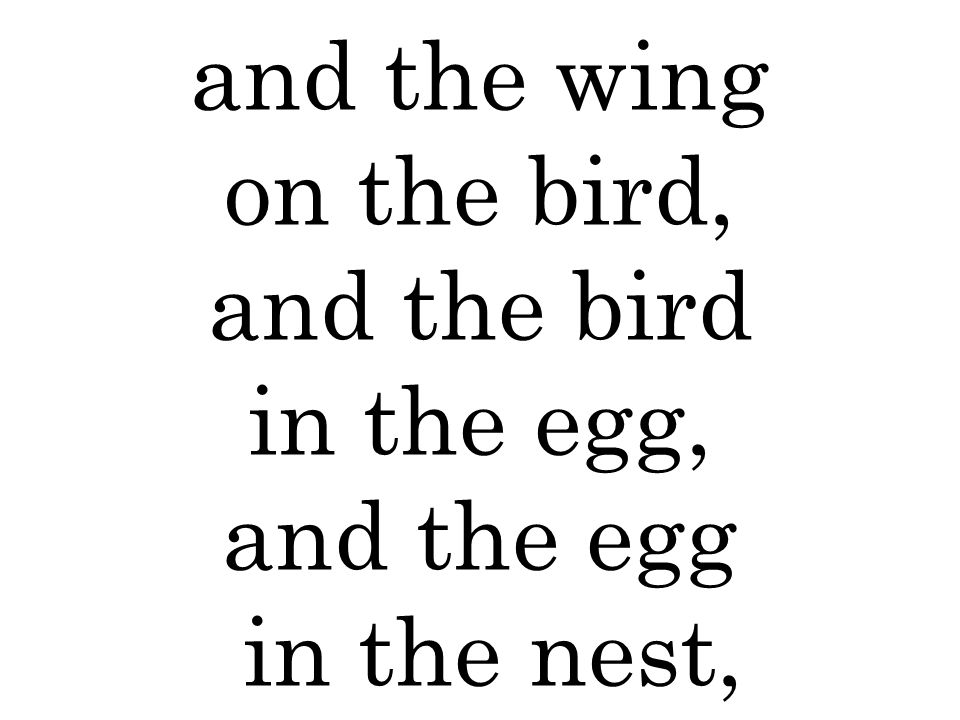 and the wing on the bird, and the bird in the egg, and the egg in the nest,