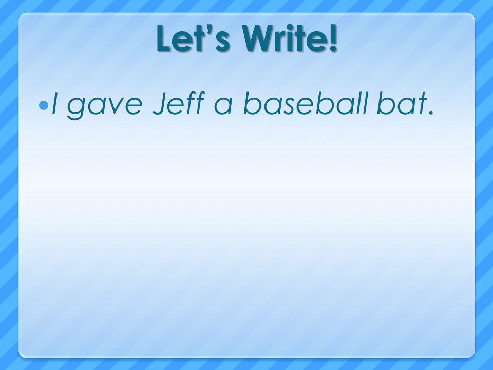 Let's Write! I gave Jeff a baseball bat.