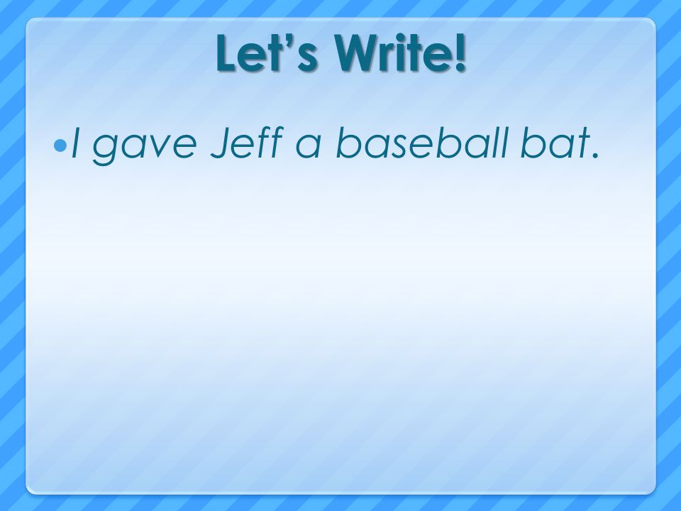 Let's Write! I gave Jeff a baseball bat.