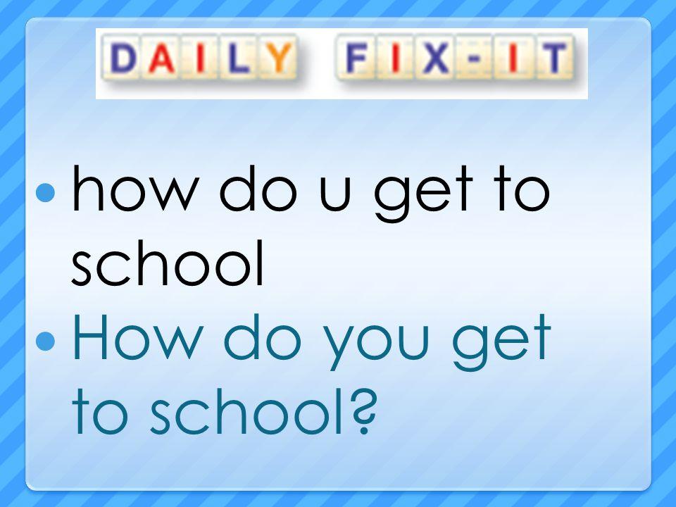 how do u get to school How do you get to school