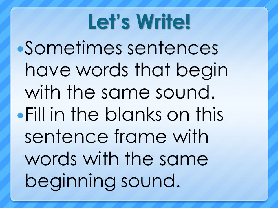 Let's Write! Sometimes sentences have words that begin with the same sound.