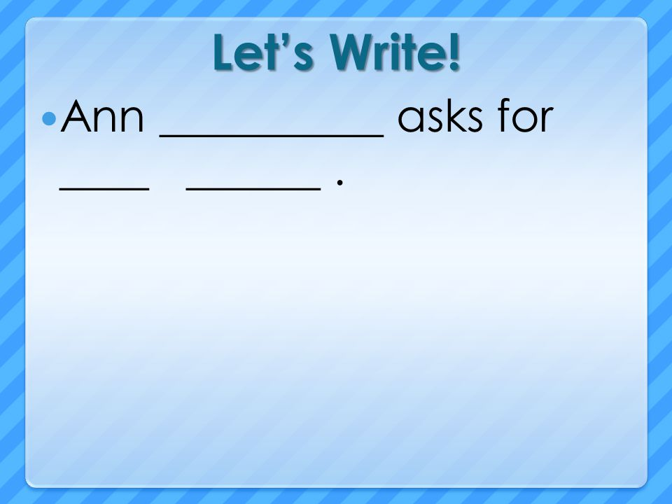 Let's Write! Ann __________ asks for ____ ______ .