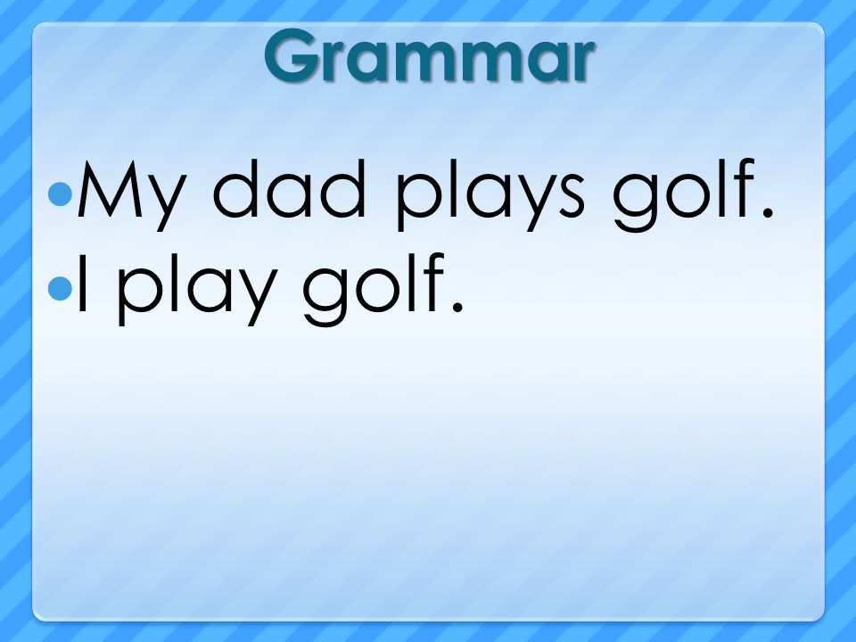 Grammar My dad plays golf. I play golf.