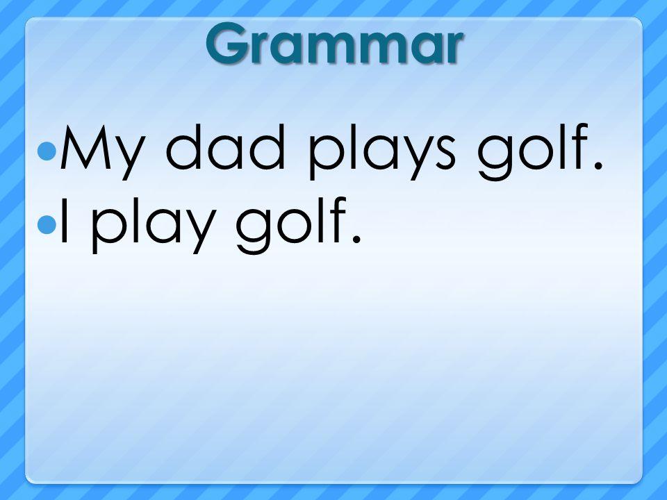 Grammar My dad plays golf. I play golf.