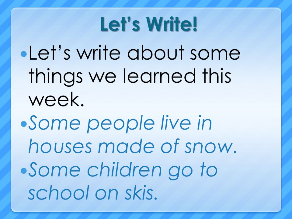 Let's Write! Let's write about some things we learned this week. Some people live in houses made of snow.