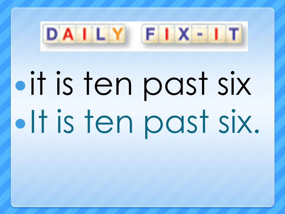it is ten past six It is ten past six.