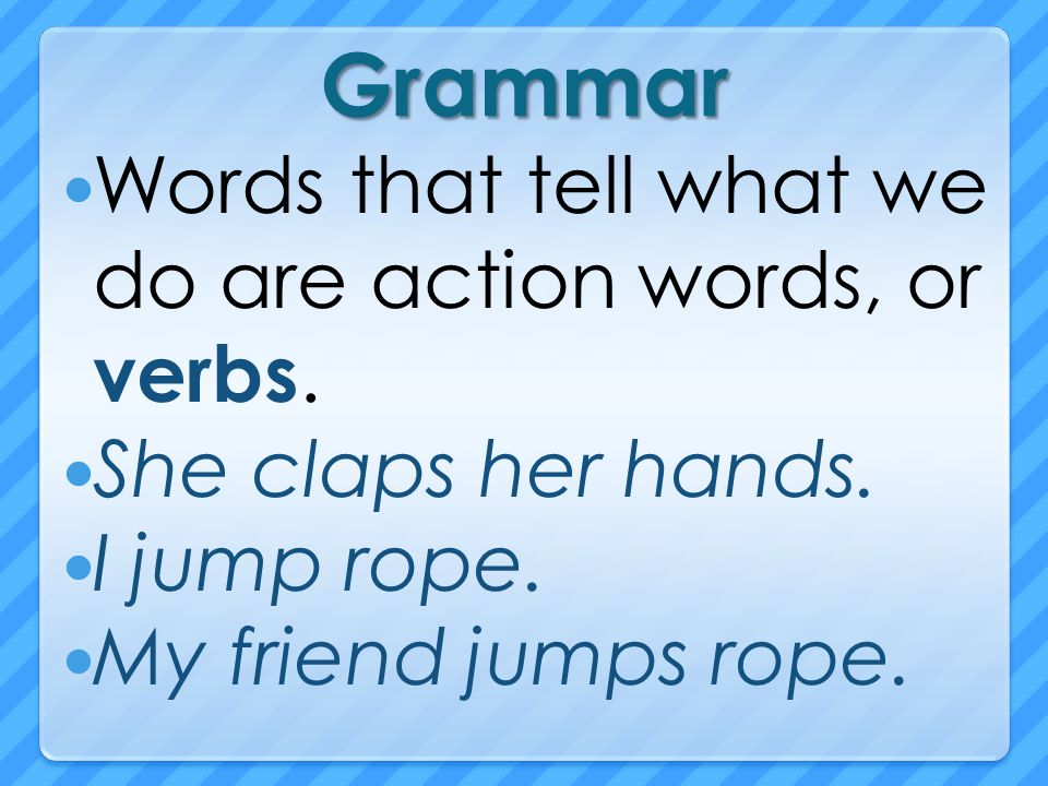 Grammar Words that tell what we do are action words, or verbs.