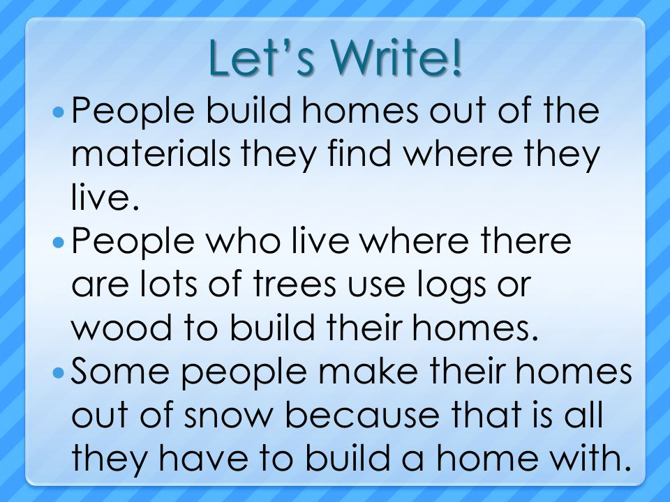 Let's Write! People build homes out of the materials they find where they live.