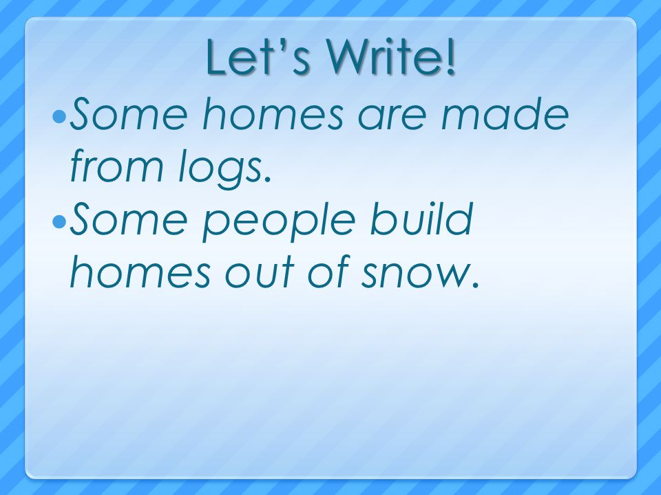 Let's Write! Some homes are made from logs.