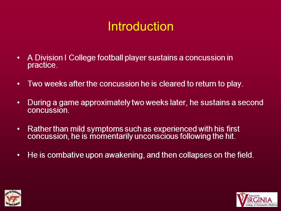Introduction A Division I College football player sustains a concussion in practice. Two weeks after the concussion he is cleared to return to play.