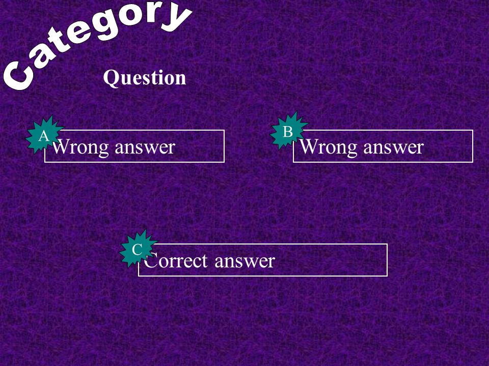 Category Question B A Wrong answer Wrong answer C Correct answer