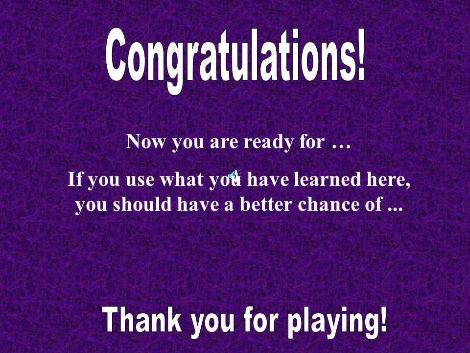 Congratulations! Thank you for playing! Now you are ready for …