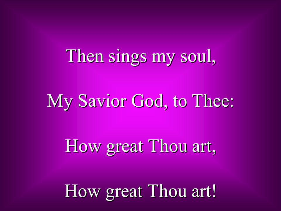 Then sings my soul, My Savior God, to Thee: How great Thou art, How great Thou art!