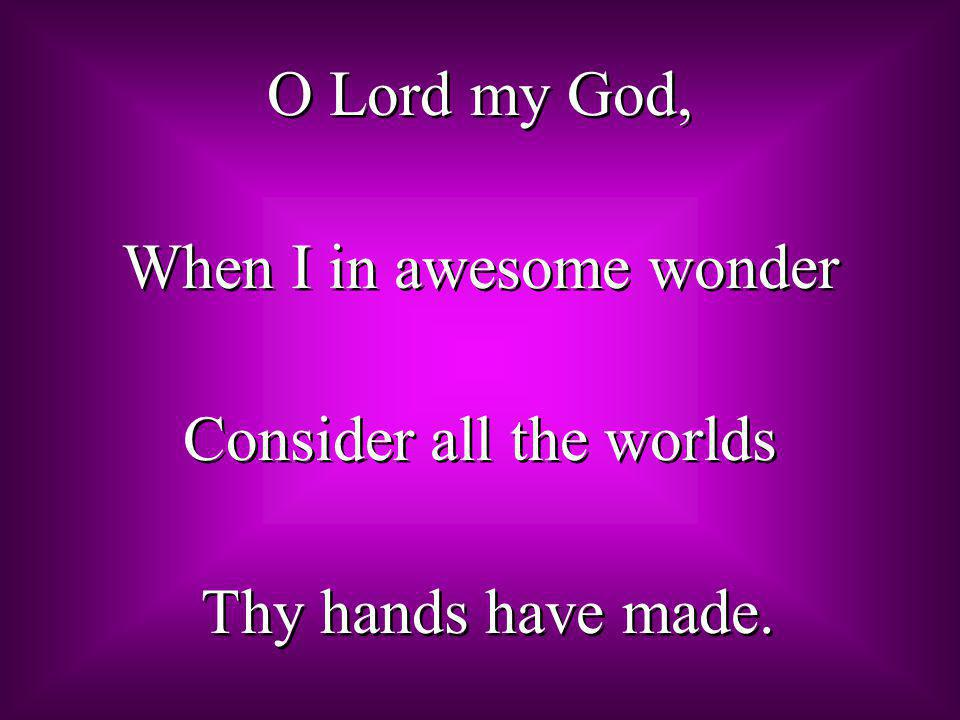 When I in awesome wonder Consider all the worlds Thy hands have made.