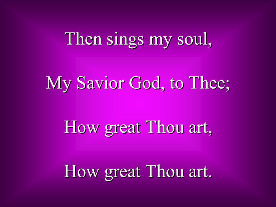 Then sings my soul, My Savior God, to Thee; How great Thou art, How great Thou art.