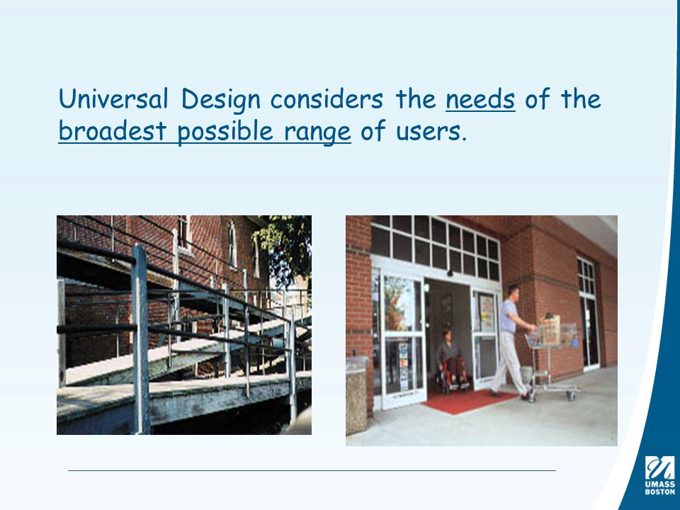Universal Design considers the needs of the broadest possible range of users.