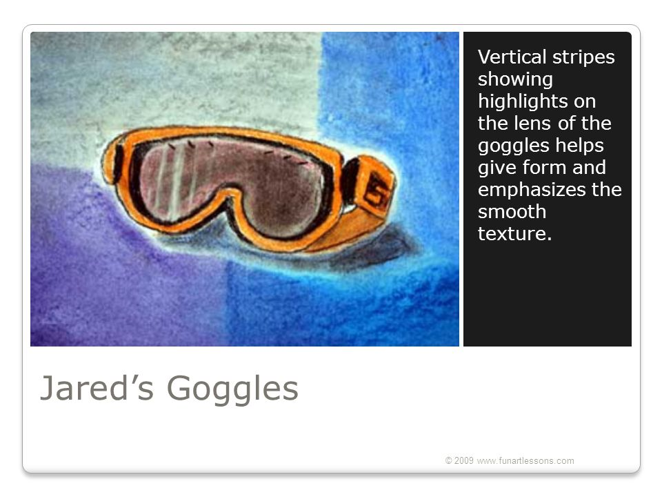 Vertical stripes showing highlights on the lens of the goggles helps give form and emphasizes the smooth texture.