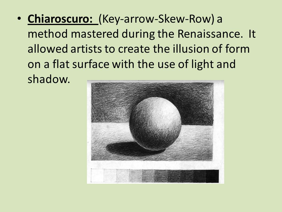 Chiaroscuro: (Key-arrow-Skew-Row) a method mastered during the Renaissance.
