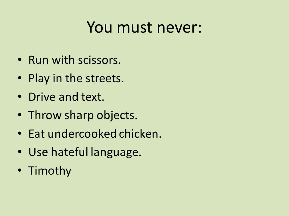 You must never: Run with scissors. Play in the streets.