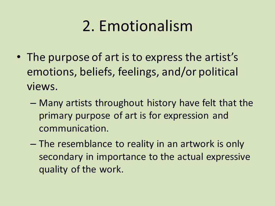 2. Emotionalism The purpose of art is to express the artist's emotions, beliefs, feelings, and/or political views.
