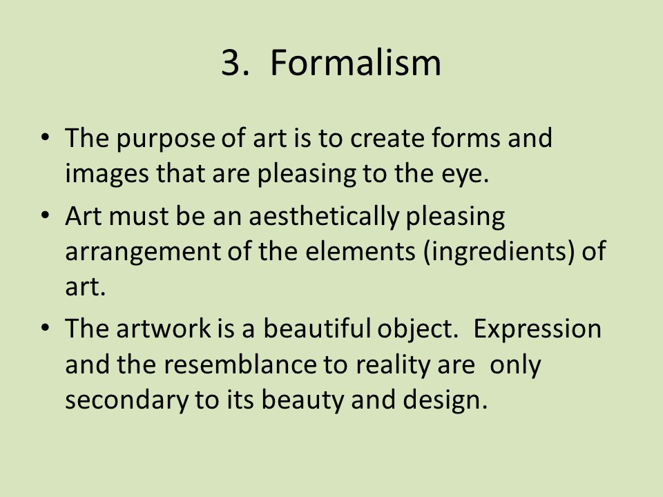 3. Formalism The purpose of art is to create forms and images that are pleasing to the eye.