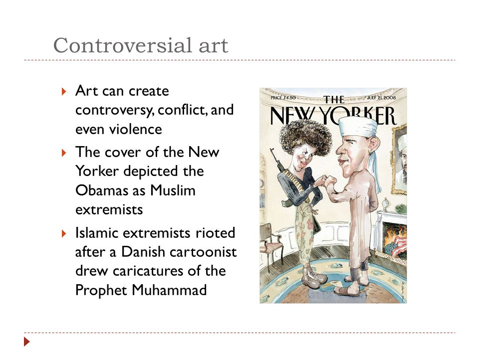 Controversial art Art can create controversy, conflict, and even violence. The cover of the New Yorker depicted the Obamas as Muslim extremists.