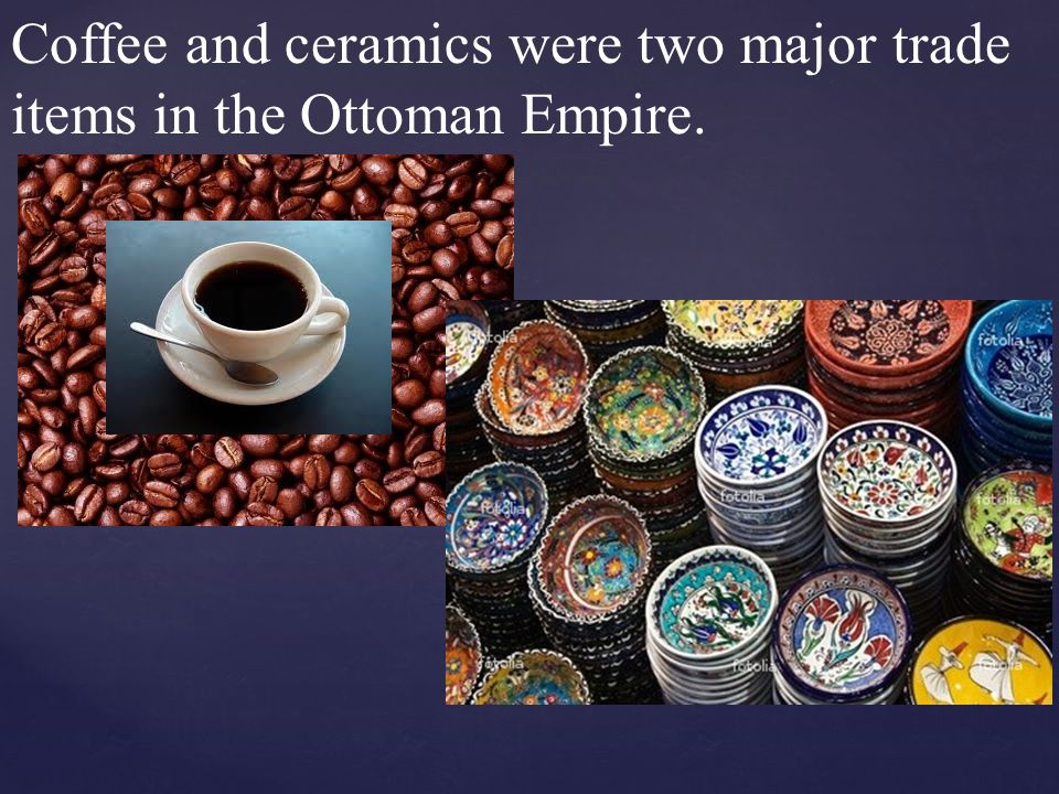 Coffee and ceramics were two major trade items in the Ottoman Empire.