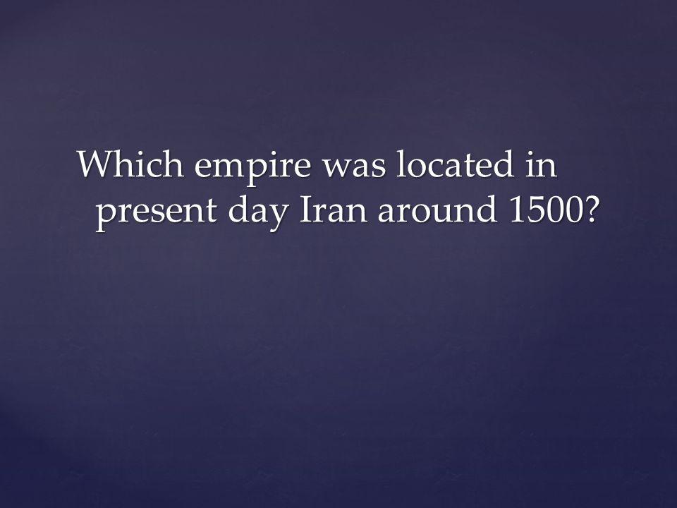 Which empire was located in present day Iran around 1500