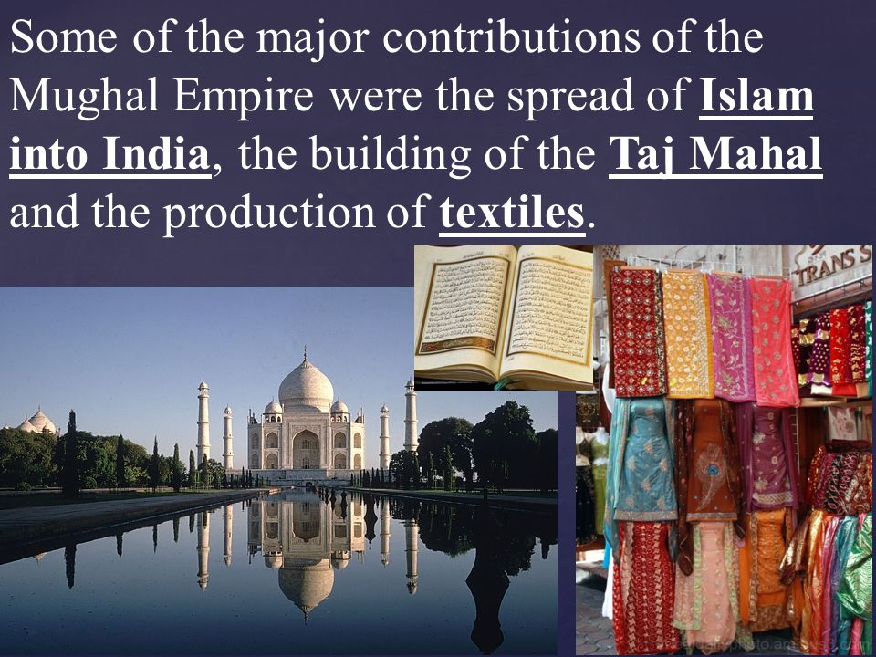 Some of the major contributions of the Mughal Empire were the spread of Islam into India, the building of the Taj Mahal and the production of textiles.