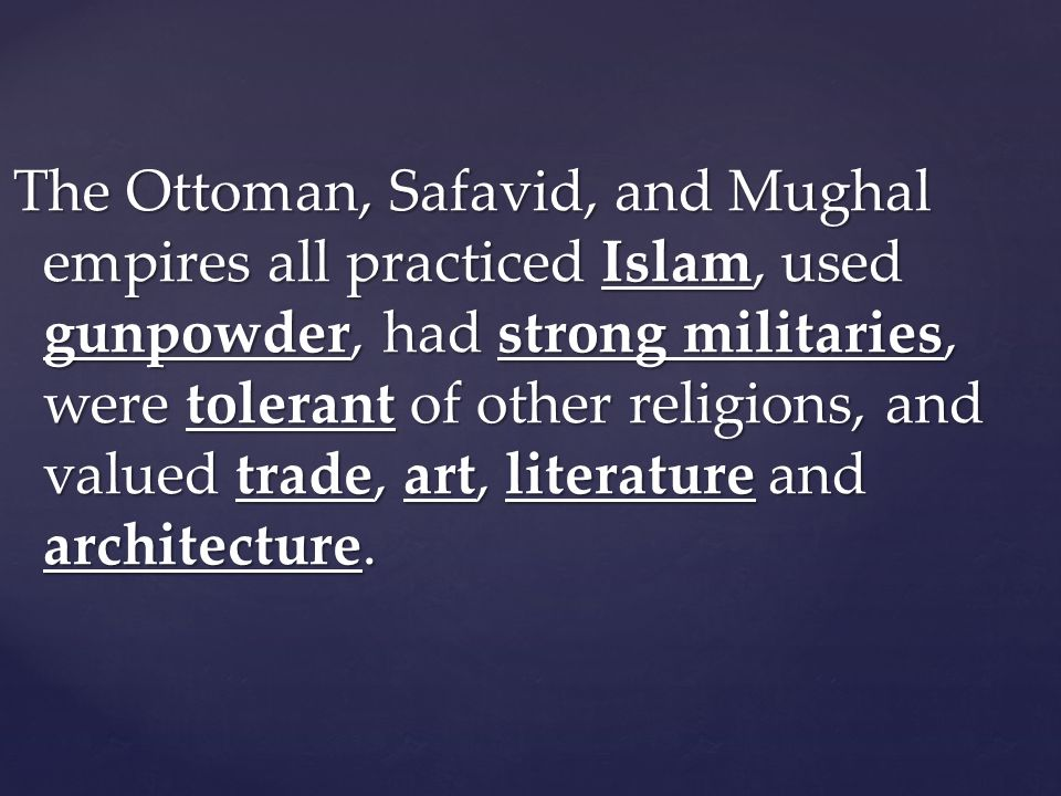 The Ottoman, Safavid, and Mughal empires all practiced Islam, used gunpowder, had strong militaries, were tolerant of other religions, and valued trade, art, literature and architecture.