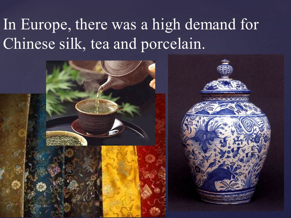 In Europe, there was a high demand for Chinese silk, tea and porcelain.