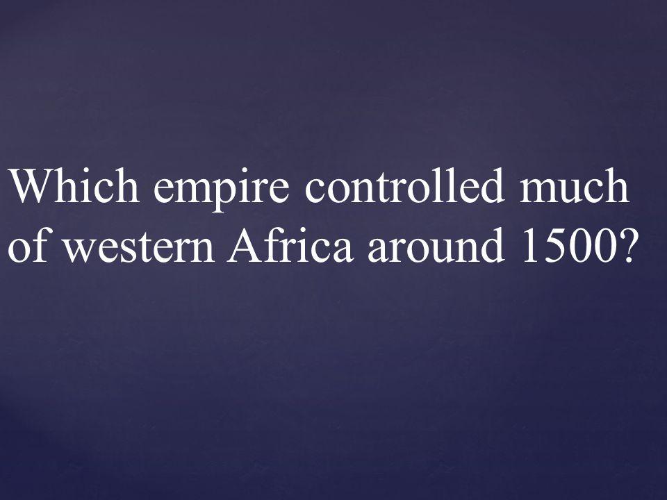 Which empire controlled much of western Africa around 1500