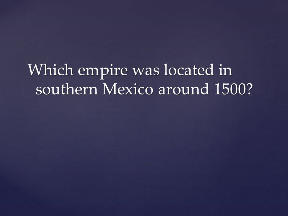 Which empire was located in southern Mexico around 1500