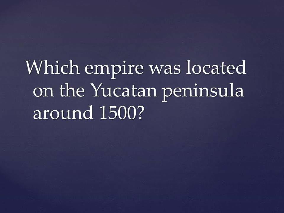 Which empire was located on the Yucatan peninsula around 1500